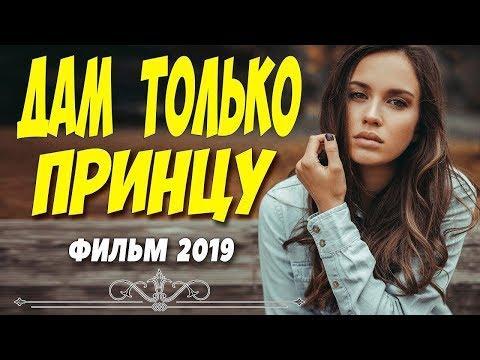 Мелодрама 2019 очень хотела   ДАМ ТОЛЬКО ПРИНЦУ @ Русские мелодрамы 2019 новинки HD 1080P